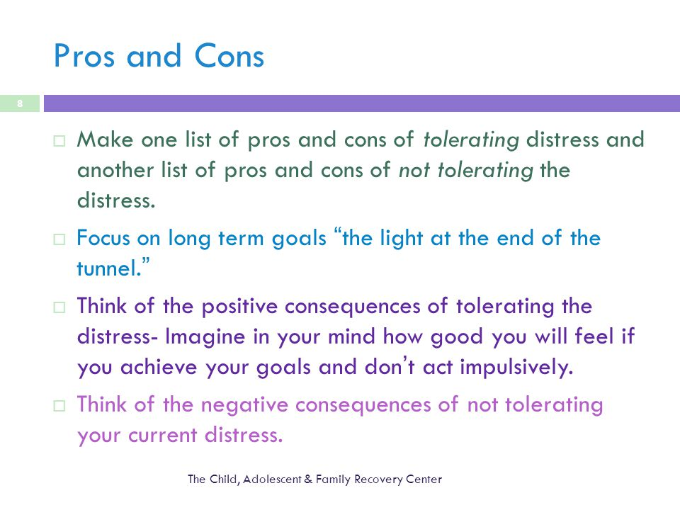 Pros and Cons The Child, Adolescent & Family Recovery Center 8  Make one list of pros and cons of tolerating distress and another list of pros and cons of not tolerating the distress.