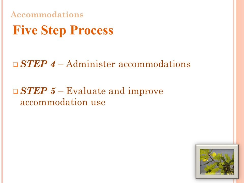  STEP 4 – Administer accommodations  STEP 5 – Evaluate and improve accommodation use 11 Accommodations Five Step Process