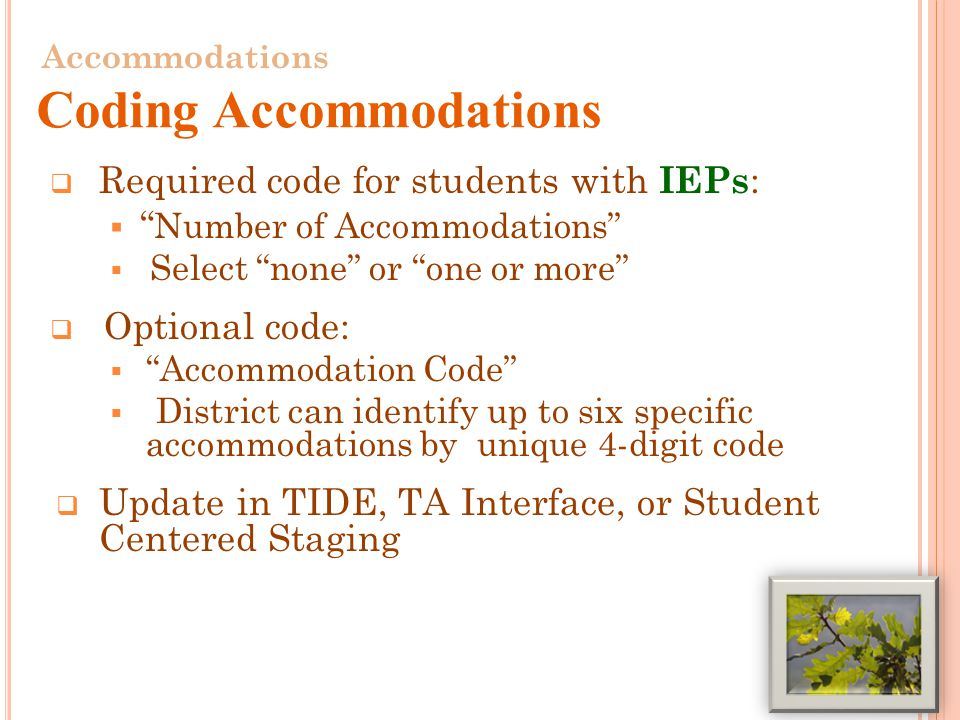  Required code for students with IEPs :  Number of Accommodations  Select none or one or more  Optional code:  Accommodation Code  District can identify up to six specific accommodations by unique 4-digit code  Update in TIDE, TA Interface, or Student Centered Staging 22 Accommodations Coding Accommodations