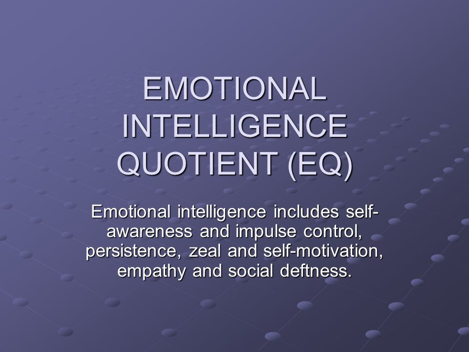 EMOTIONAL INTELLIGENCE QUOTIENT (EQ) Emotional intelligence includes self- awareness and impulse control, persistence, zeal and self-motivation, empathy and social deftness.