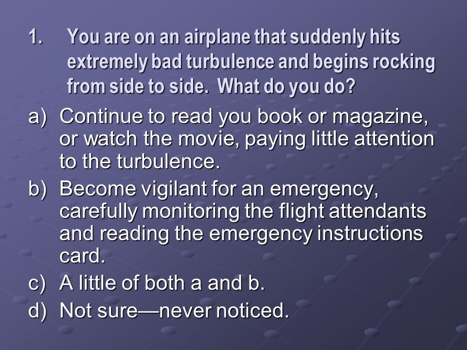 1.You are on an airplane that suddenly hits extremely bad turbulence and begins rocking from side to side.