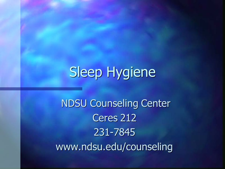 Sleep Hygiene NDSU Counseling Center NDSU Counseling Center Ceres 212 231-7845www.ndsu.edu/counseling