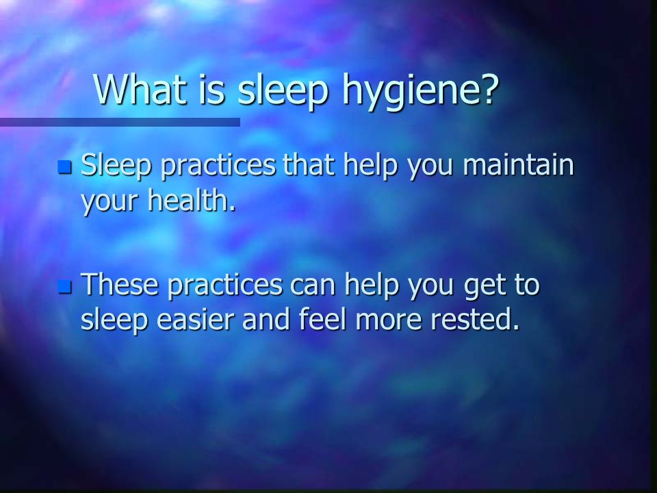 What is sleep hygiene. n Sleep practices that help you maintain your health.