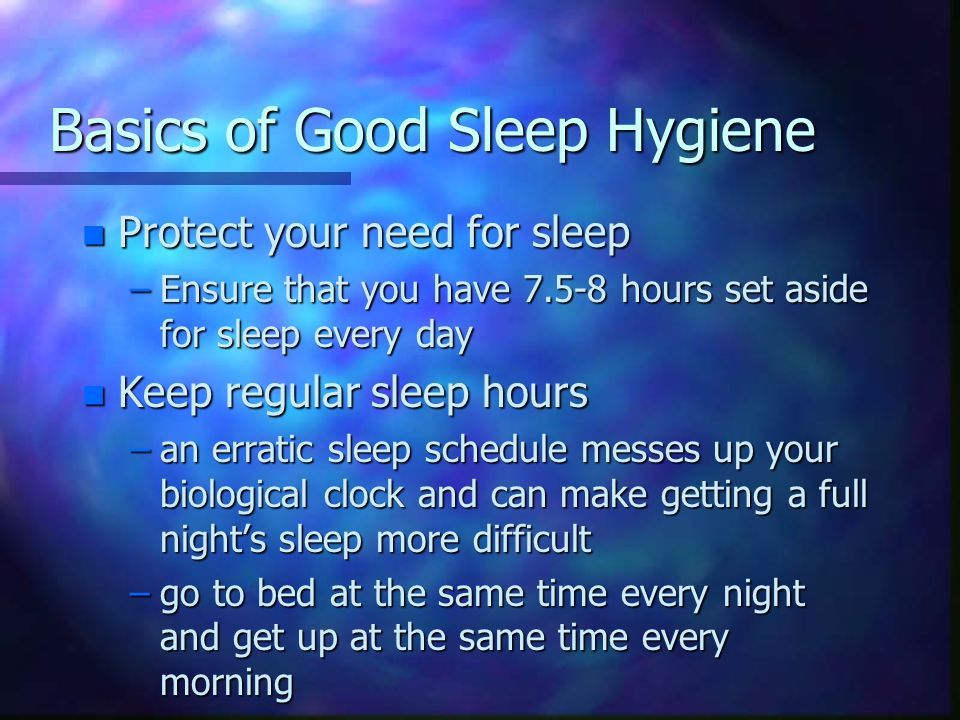 Basics of Good Sleep Hygiene n Protect your need for sleep –Ensure that you have 7.5-8 hours set aside for sleep every day n Keep regular sleep hours –an erratic sleep schedule messes up your biological clock and can make getting a full night's sleep more difficult –go to bed at the same time every night and get up at the same time every morning