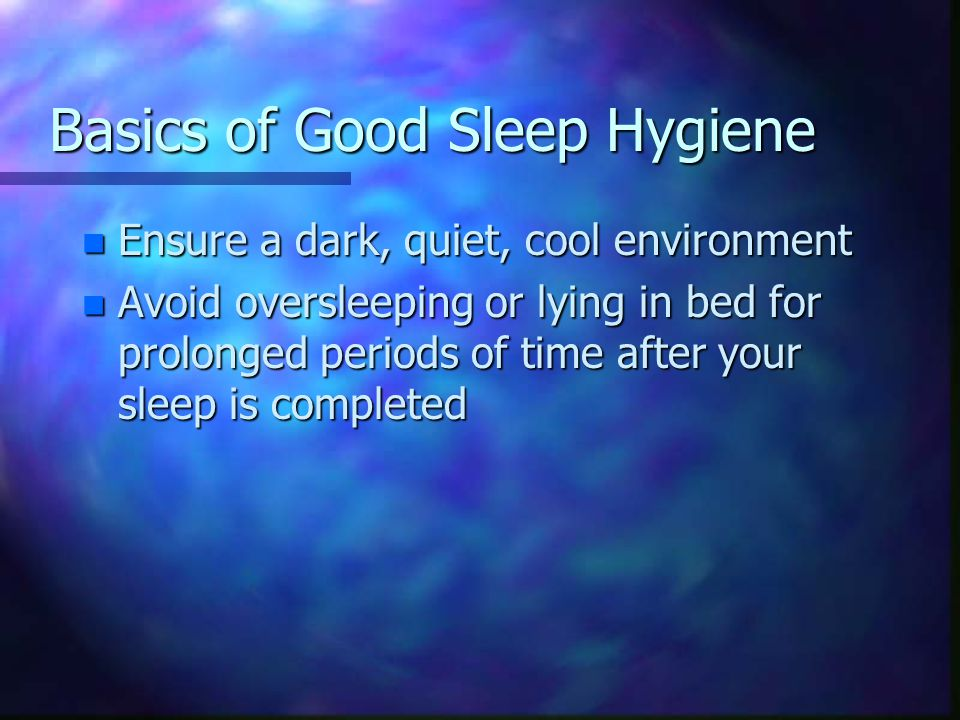 Basics of Good Sleep Hygiene n Ensure a dark, quiet, cool environment n Avoid oversleeping or lying in bed for prolonged periods of time after your sleep is completed