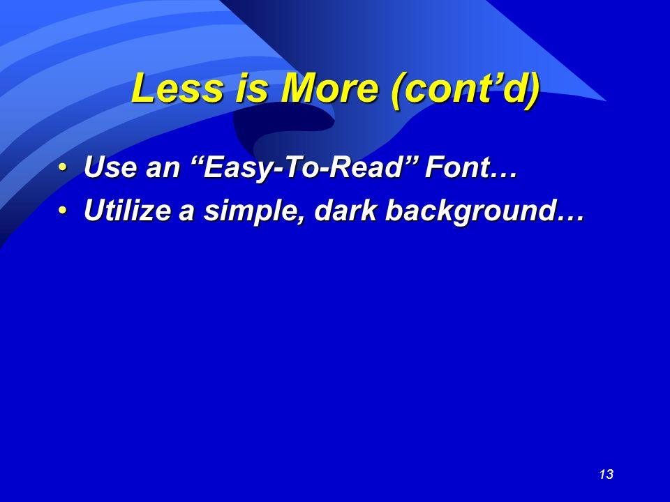 13 Less is More (cont'd) Use an Easy-To-Read Font…Use an Easy-To-Read Font… Utilize a simple, dark background…Utilize a simple, dark background…