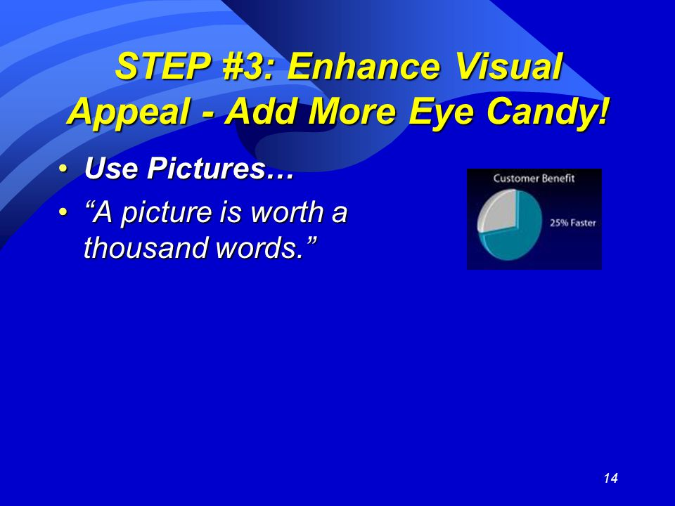 "14 STEP #3: Enhance Visual Appeal - Add More Eye Candy! Use Pictures…Use Pictures… ""A picture is worth a thousand words.""""A picture is worth a thousan"