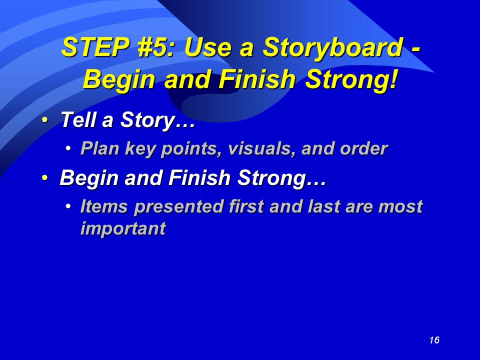 16 STEP #5: Use a Storyboard - Begin and Finish Strong! Tell a Story…Tell a Story… Plan key points, visuals, and orderPlan key points, visuals, and or
