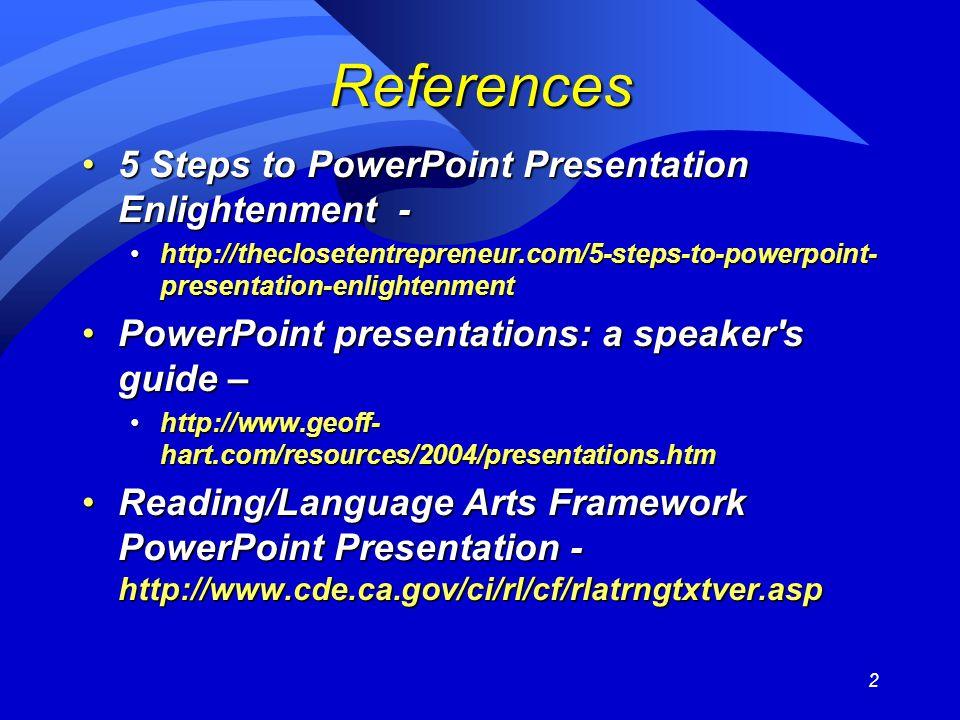 2 References 5 Steps to PowerPoint Presentation Enlightenment -5 Steps to PowerPoint Presentation Enlightenment - http://theclosetentrepreneur.com/5-steps-to-powerpoint- presentation-enlightenmenthttp://theclosetentrepreneur.com/5-steps-to-powerpoint- presentation-enlightenment PowerPoint presentations: a speaker s guide –PowerPoint presentations: a speaker s guide – http://www.geoff- hart.com/resources/2004/presentations.htmhttp://www.geoff- hart.com/resources/2004/presentations.htm Reading/Language Arts Framework PowerPoint Presentation - http://www.cde.ca.gov/ci/rl/cf/rlatrngtxtver.aspReading/Language Arts Framework PowerPoint Presentation - http://www.cde.ca.gov/ci/rl/cf/rlatrngtxtver.asp