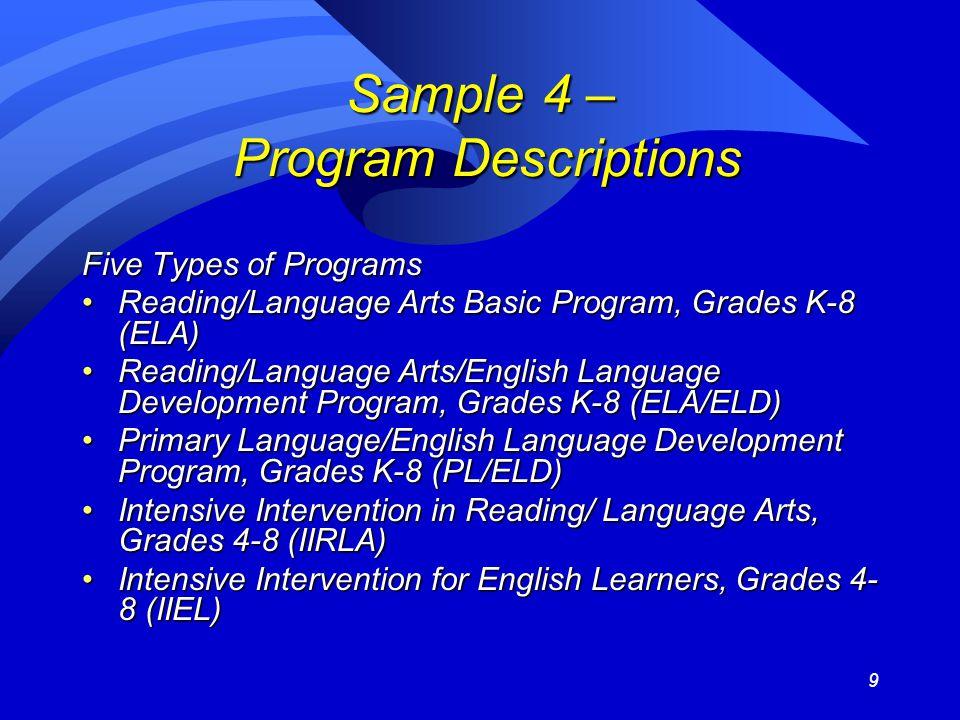 9 Sample 4 – Program Descriptions Five Types of Programs Reading/Language Arts Basic Program, Grades K-8 (ELA)Reading/Language Arts Basic Program, Grades K-8 (ELA) Reading/Language Arts/English Language Development Program, Grades K-8 (ELA/ELD)Reading/Language Arts/English Language Development Program, Grades K-8 (ELA/ELD) Primary Language/English Language Development Program, Grades K-8 (PL/ELD)Primary Language/English Language Development Program, Grades K-8 (PL/ELD) Intensive Intervention in Reading/ Language Arts, Grades 4-8 (IIRLA)Intensive Intervention in Reading/ Language Arts, Grades 4-8 (IIRLA) Intensive Intervention for English Learners, Grades 4- 8 (IIEL)Intensive Intervention for English Learners, Grades 4- 8 (IIEL)