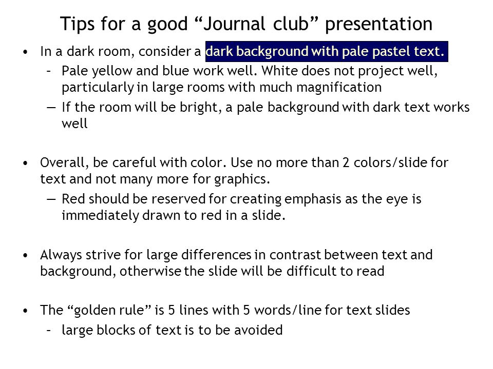 "Tips for a good ""Journal club"" presentation In a dark room, consider a dark background with pale pastel text. –Pale yellow and blue work well. White d"