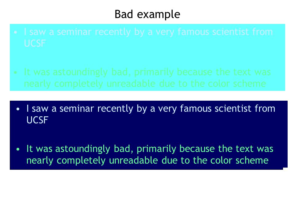 Bad example I saw a seminar recently by a very famous scientist from UCSF It was astoundingly bad, primarily because the text was nearly completely unreadable due to the color scheme I saw a seminar recently by a very famous scientist from UCSF It was astoundingly bad, primarily because the text was nearly completely unreadable due to the color scheme
