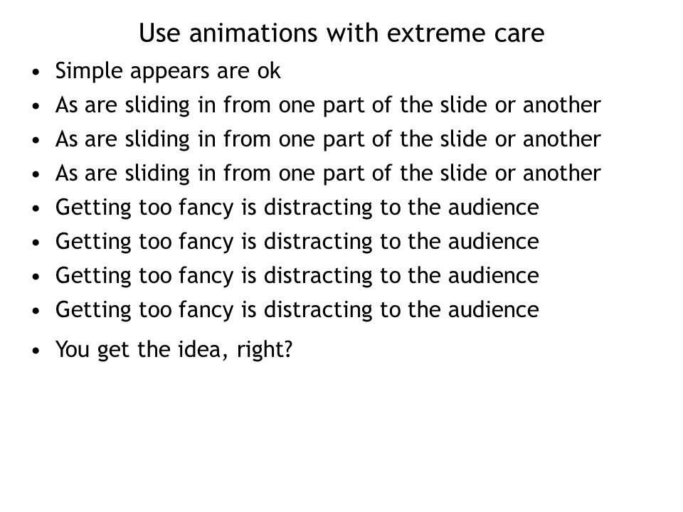 Use animations with extreme care Simple appears are ok As are sliding in from one part of the slide or another Getting too fancy is distracting to the audience You get the idea, right