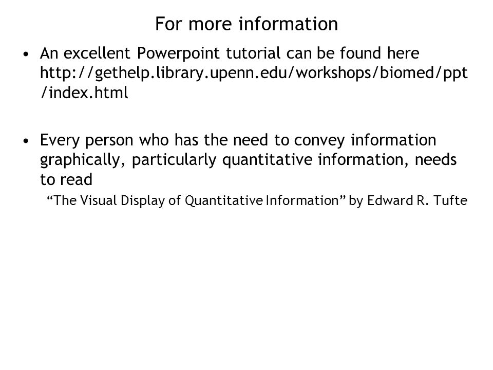 For more information An excellent Powerpoint tutorial can be found here http://gethelp.library.upenn.edu/workshops/biomed/ppt /index.html Every person who has the need to convey information graphically, particularly quantitative information, needs to read The Visual Display of Quantitative Information by Edward R.