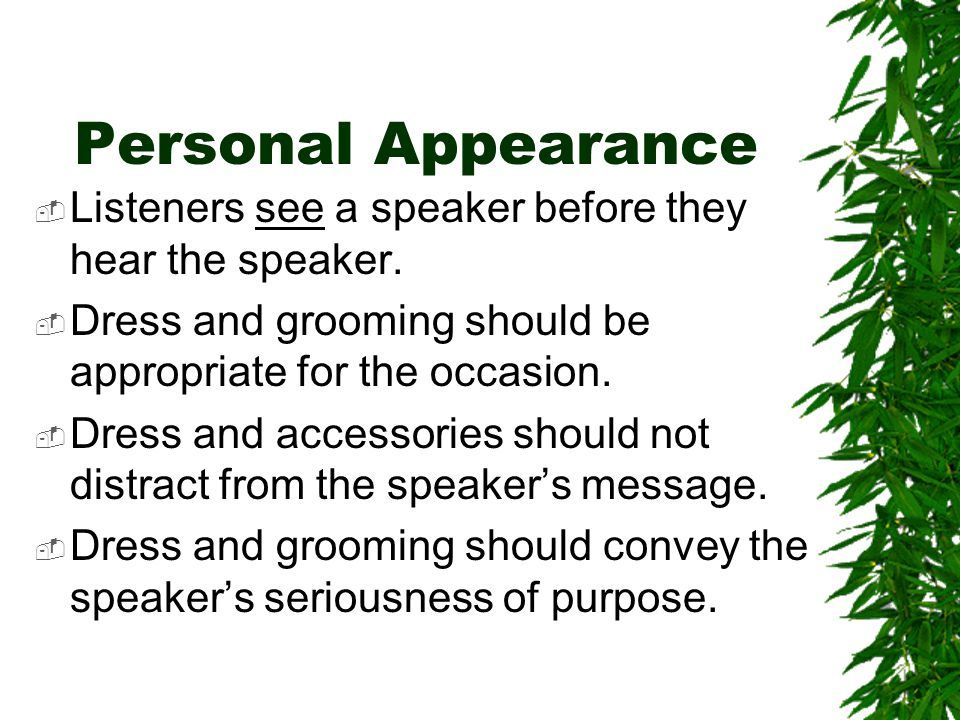 Personal Appearance  Listeners see a speaker before they hear the speaker.  Dress and grooming should be appropriate for the occasion.  Dress and a