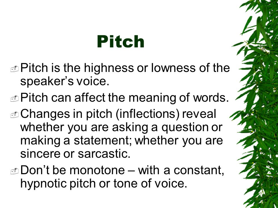 Pitch  Pitch is the highness or lowness of the speaker's voice.  Pitch can affect the meaning of words.  Changes in pitch (inflections) reveal whet