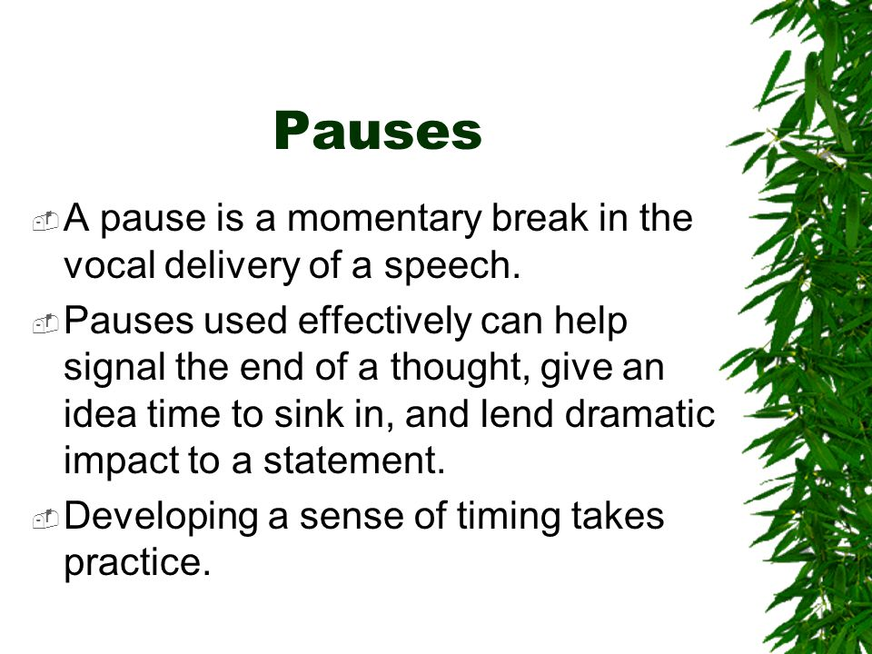 Pauses  A pause is a momentary break in the vocal delivery of a speech.  Pauses used effectively can help signal the end of a thought, give an idea