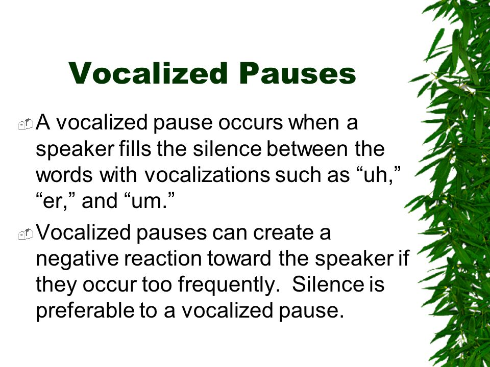 """Vocalized Pauses  A vocalized pause occurs when a speaker fills the silence between the words with vocalizations such as """"uh,"""" """"er,"""" and """"um.""""  Voca"""