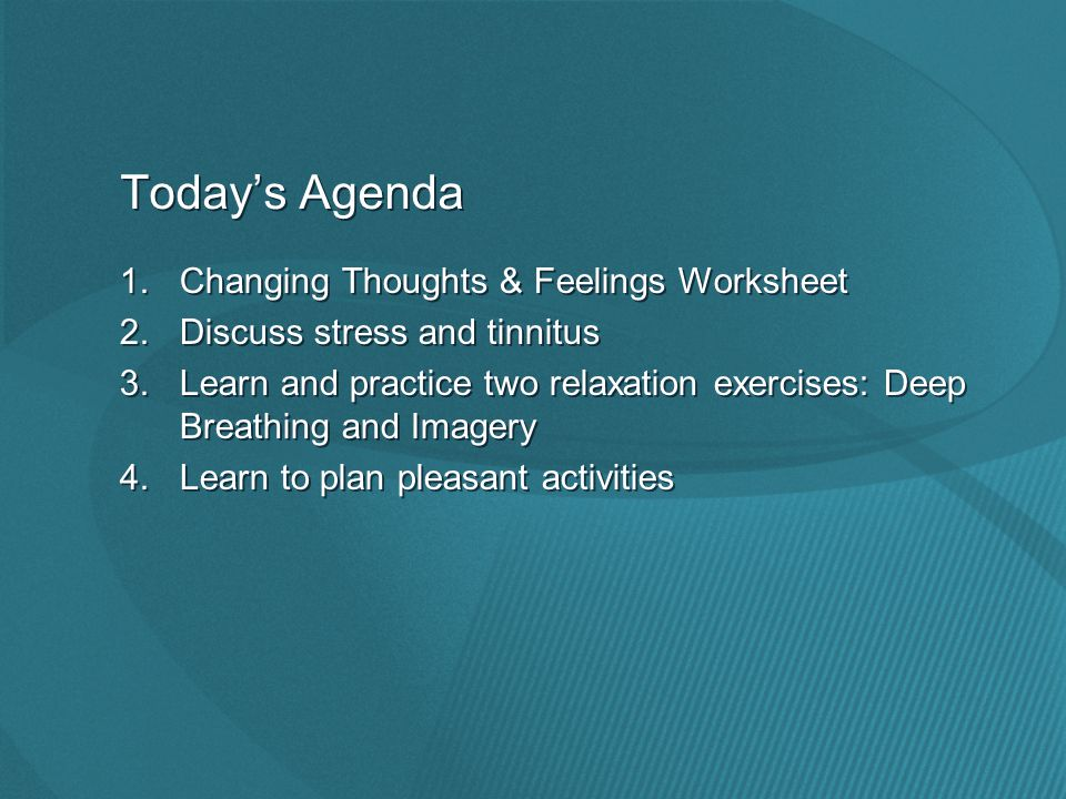 Today's Agenda 1.Changing Thoughts & Feelings Worksheet 2.Discuss stress and tinnitus 3.Learn and practice two relaxation exercises: Deep Breathing and Imagery 4.Learn to plan pleasant activities 1.Changing Thoughts & Feelings Worksheet 2.Discuss stress and tinnitus 3.Learn and practice two relaxation exercises: Deep Breathing and Imagery 4.Learn to plan pleasant activities