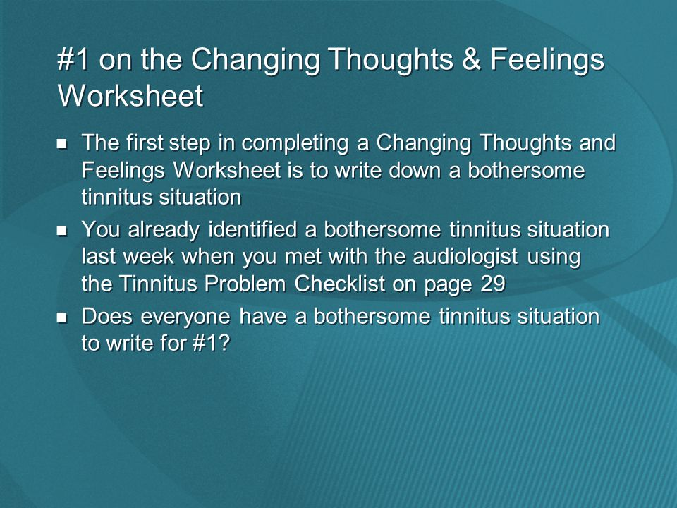 #1 on the Changing Thoughts & Feelings Worksheet The first step in completing a Changing Thoughts and Feelings Worksheet is to write down a bothersome tinnitus situation You already identified a bothersome tinnitus situation last week when you met with the audiologist using the Tinnitus Problem Checklist on page 29 Does everyone have a bothersome tinnitus situation to write for #1.