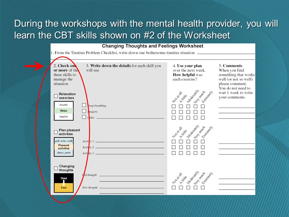 During the workshops with the mental health provider, you will learn the CBT skills shown on #2 of the Worksheet
