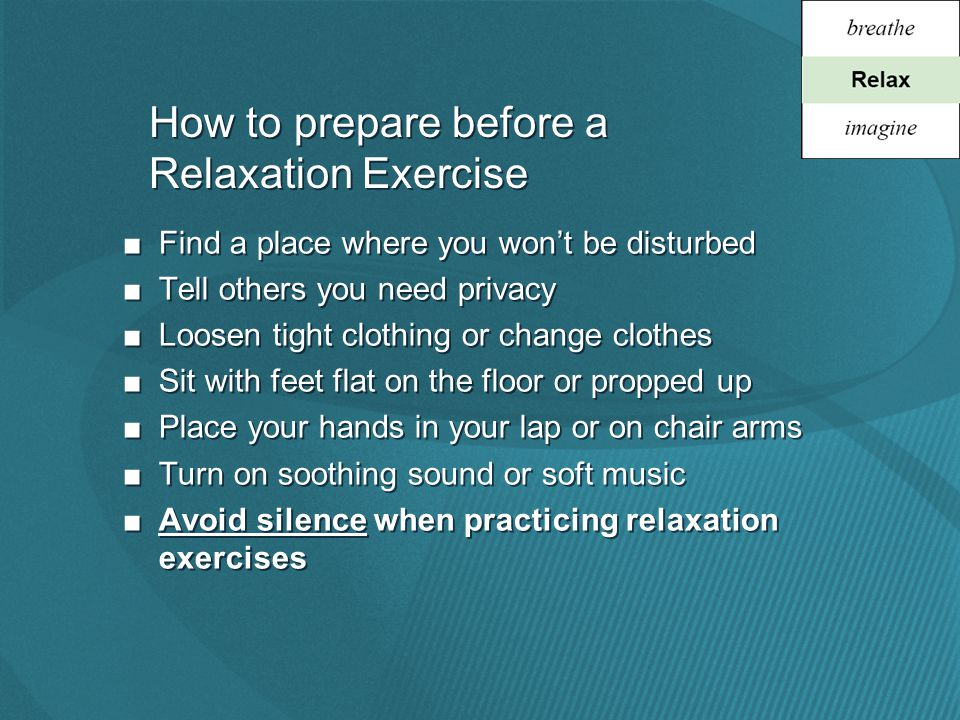 How to prepare before a Relaxation Exercise ■Find a place where you won't be disturbed ■Tell others you need privacy ■Loosen tight clothing or change clothes ■Sit with feet flat on the floor or propped up ■Place your hands in your lap or on chair arms ■Turn on soothing sound or soft music ■Avoid silence when practicing relaxation exercises ■Find a place where you won't be disturbed ■Tell others you need privacy ■Loosen tight clothing or change clothes ■Sit with feet flat on the floor or propped up ■Place your hands in your lap or on chair arms ■Turn on soothing sound or soft music ■Avoid silence when practicing relaxation exercises