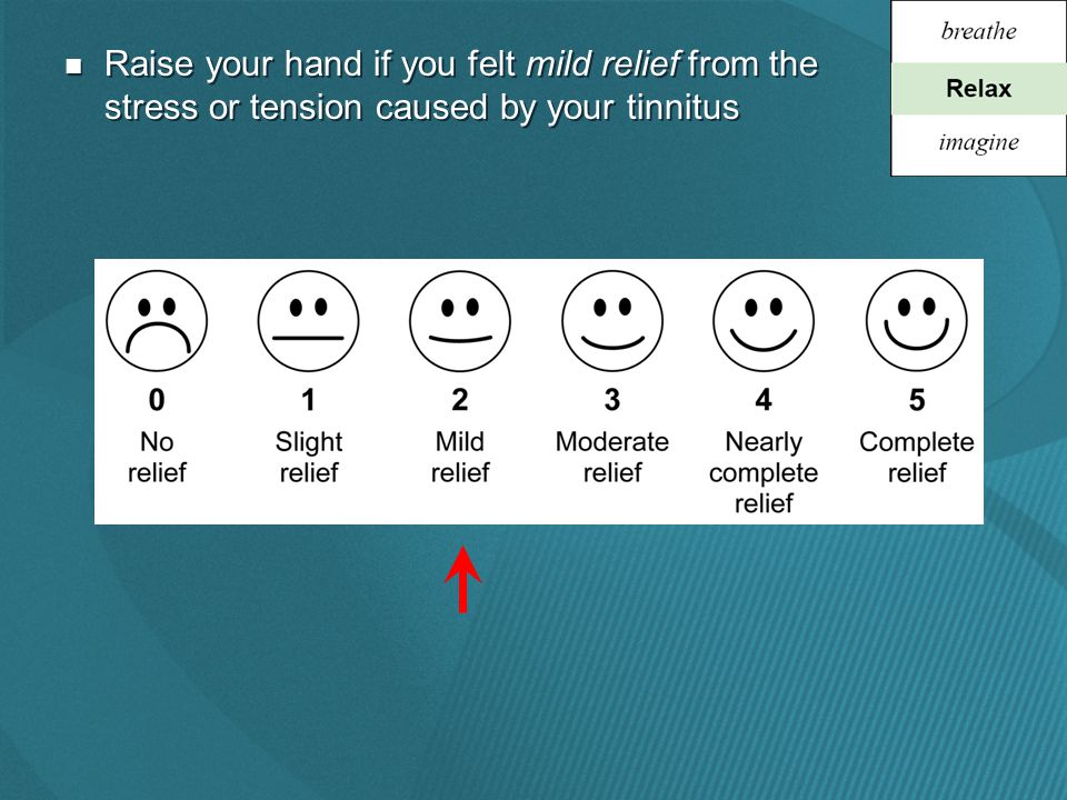 Raise your hand if you felt mild relief from the stress or tension caused by your tinnitus