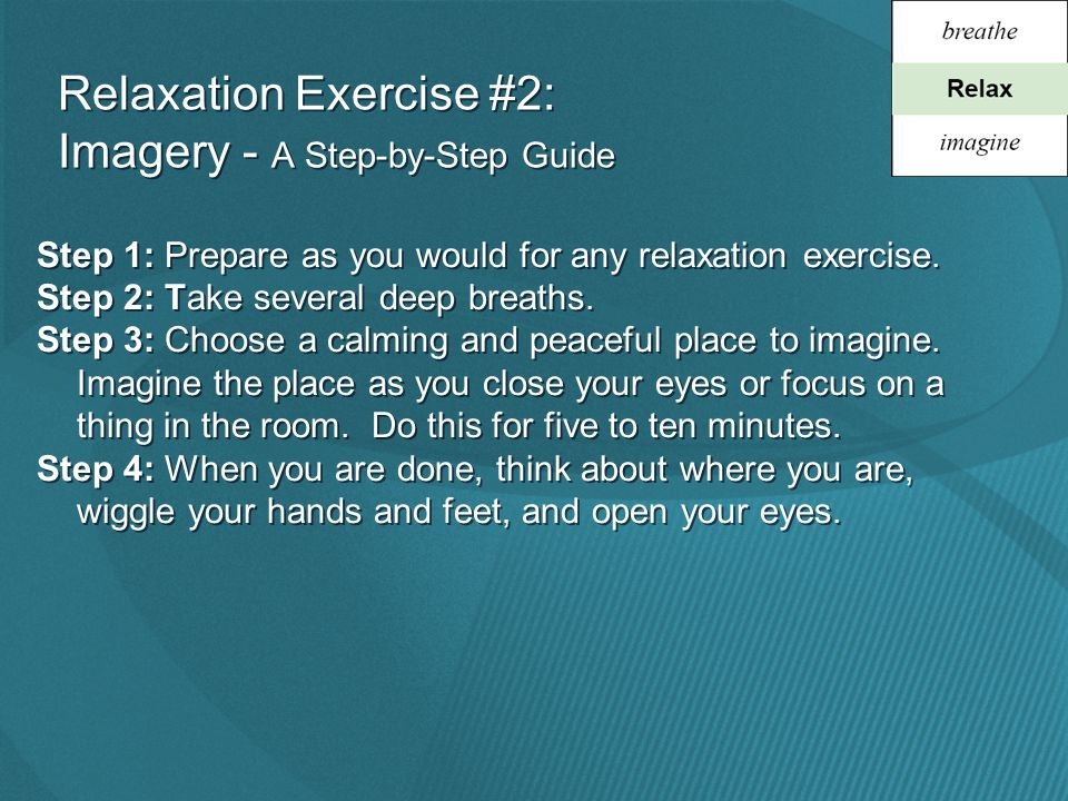 Relaxation Exercise #2: Imagery - A Step-by-Step Guide Step 1: Prepare as you would for any relaxation exercise.