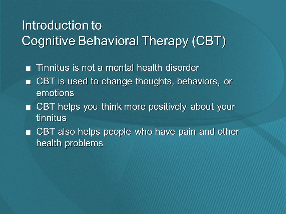 ■Tinnitus is not a mental health disorder ■CBT is used to change thoughts, behaviors, or emotions ■CBT helps you think more positively about your tinnitus ■CBT also helps people who have pain and other health problems ■Tinnitus is not a mental health disorder ■CBT is used to change thoughts, behaviors, or emotions ■CBT helps you think more positively about your tinnitus ■CBT also helps people who have pain and other health problems Introduction to Cognitive Behavioral Therapy (CBT)