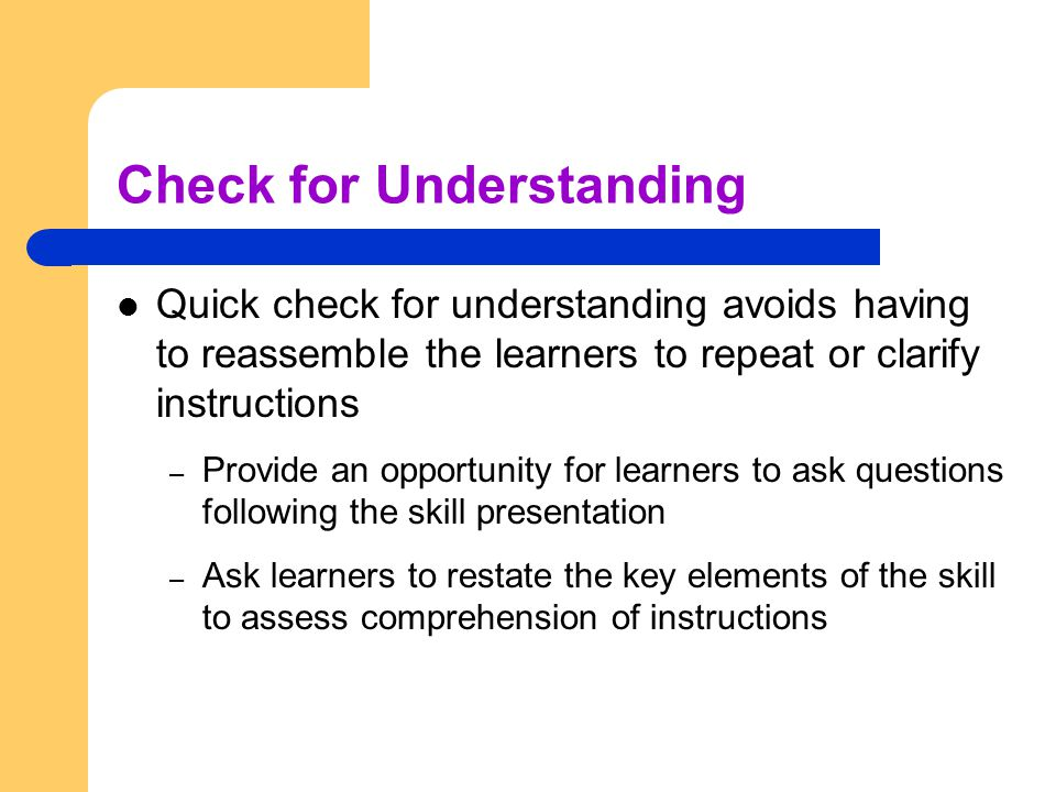 Check for Understanding Quick check for understanding avoids having to reassemble the learners to repeat or clarify instructions – Provide an opportun