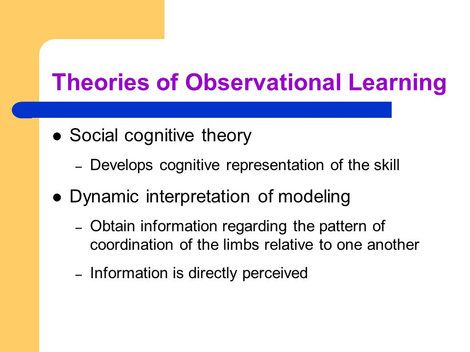 Theories of Observational Learning Social cognitive theory – Develops cognitive representation of the skill Dynamic interpretation of modeling – Obtai