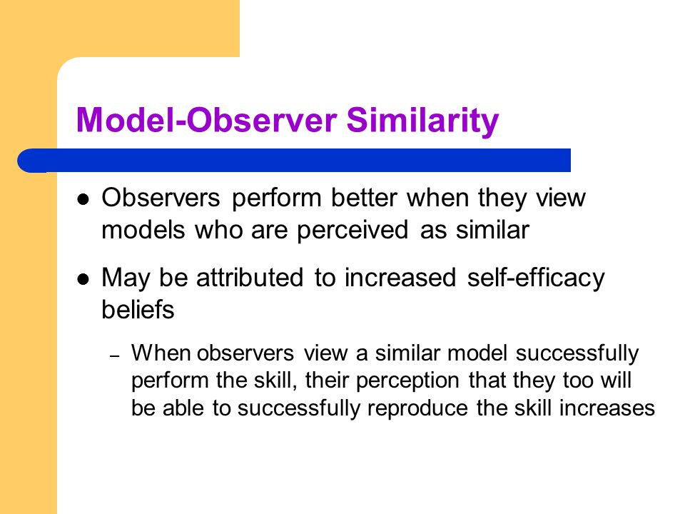 Model-Observer Similarity Observers perform better when they view models who are perceived as similar May be attributed to increased self-efficacy bel