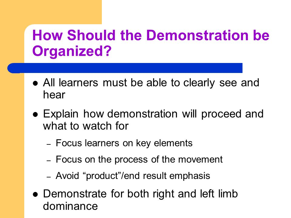 How Should the Demonstration be Organized? All learners must be able to clearly see and hear Explain how demonstration will proceed and what to watch