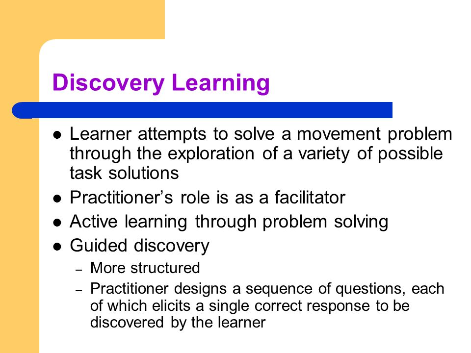Discovery Learning Learner attempts to solve a movement problem through the exploration of a variety of possible task solutions Practitioner's role is