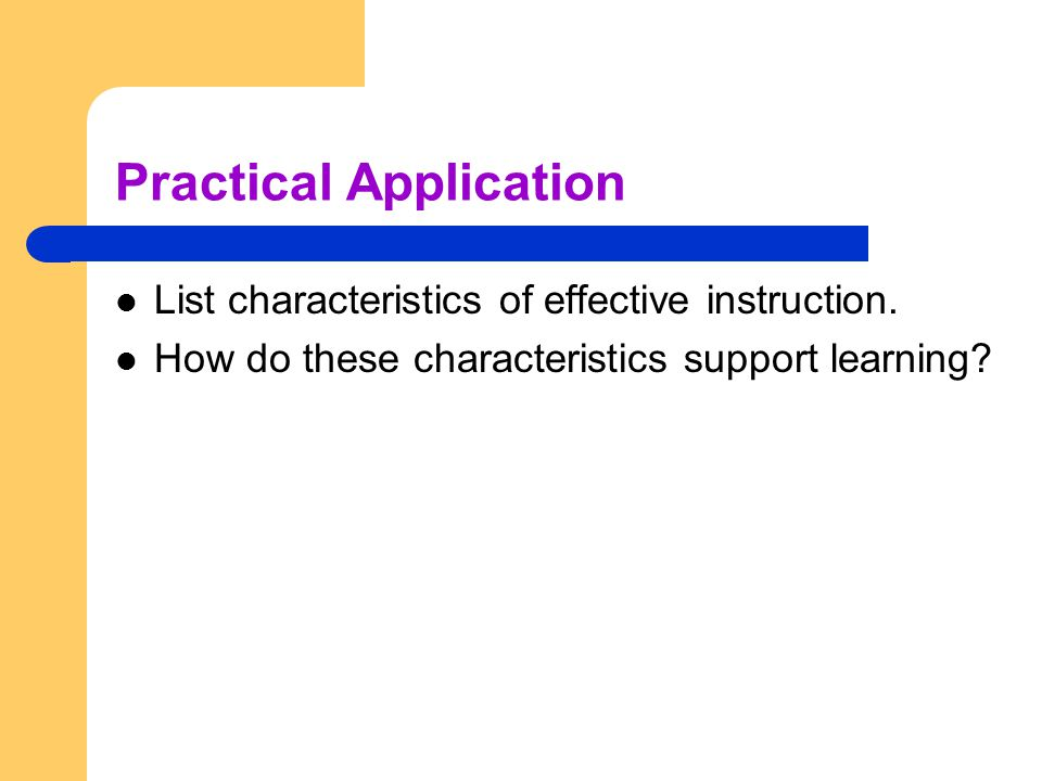 Practical Application List characteristics of effective instruction. How do these characteristics support learning?
