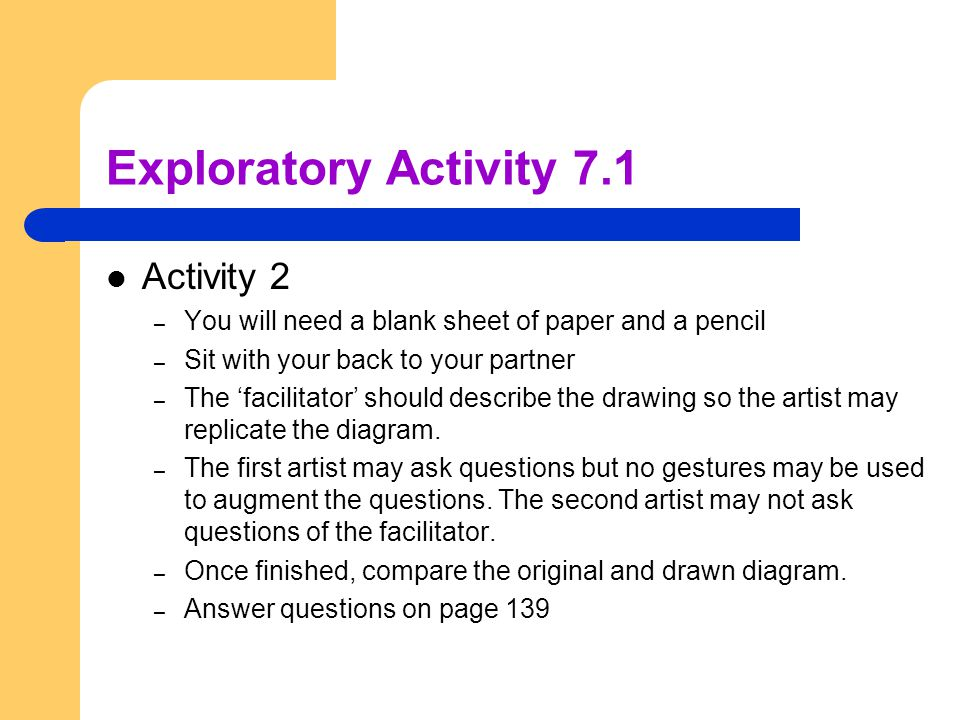 Exploratory Activity 7.1 Activity 2 – You will need a blank sheet of paper and a pencil – Sit with your back to your partner – The 'facilitator' shoul