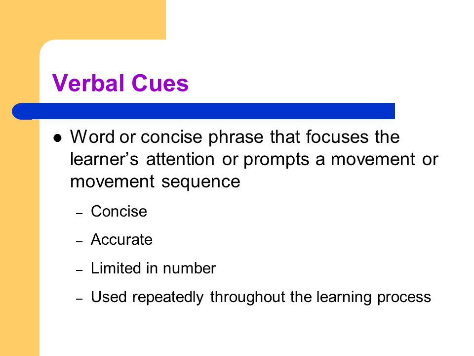 Verbal Cues Word or concise phrase that focuses the learner's attention or prompts a movement or movement sequence – Concise – Accurate – Limited in n