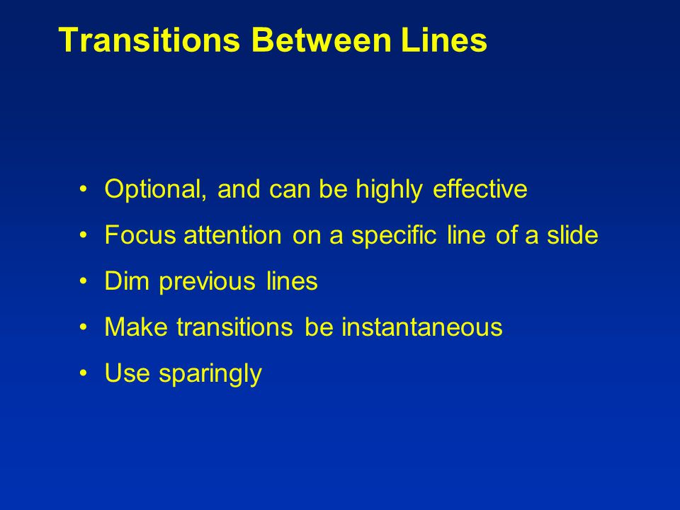 Transitions Between Slides Special animation when changing from one slide to another Usually highly distracting to audience Don't do it.