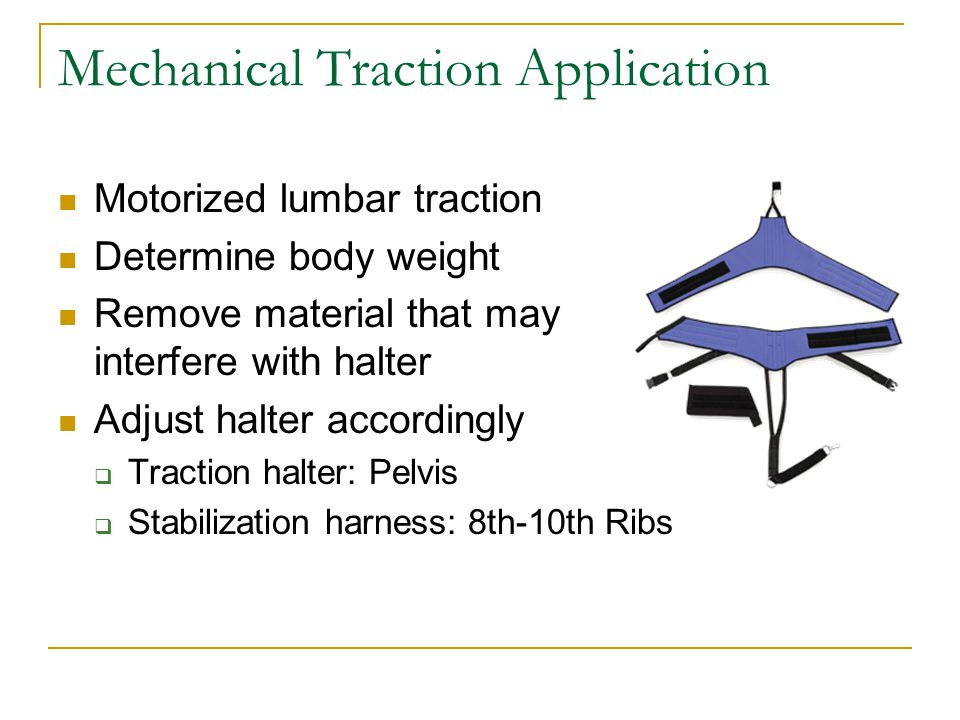 Mechanical Traction Application Motorized lumbar traction Determine body weight Remove material that may interfere with halter Adjust halter accordingly  Traction halter: Pelvis  Stabilization harness: 8th-10th Ribs