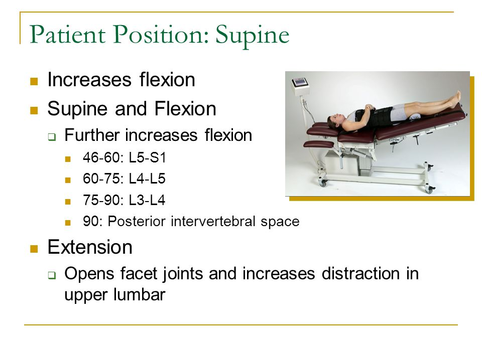 Patient Position: Supine Increases flexion Supine and Flexion  Further increases flexion 46-60: L5-S1 60-75: L4-L5 75-90: L3-L4 90: Posterior intervertebral space Extension  Opens facet joints and increases distraction in upper lumbar