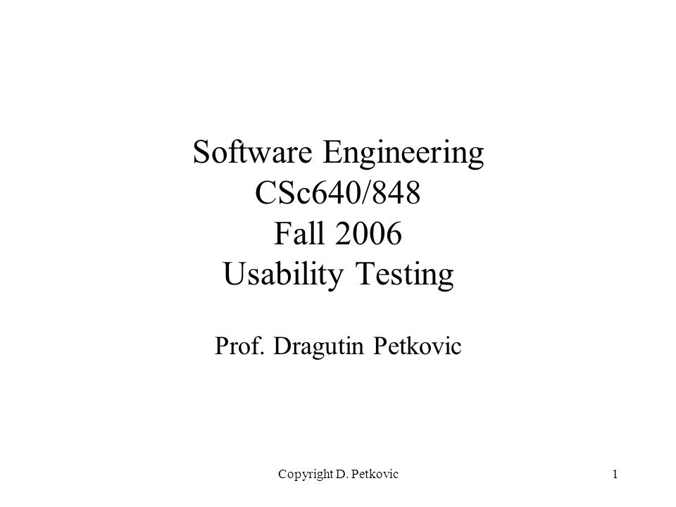 Copyright D. Petkovic1 Software Engineering CSc640/848 Fall 2006 Usability Testing Prof. Dragutin Petkovic