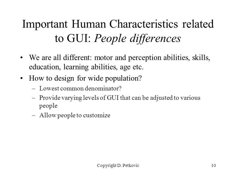 Copyright D. Petkovic10 Important Human Characteristics related to GUI: People differences We are all different: motor and perception abilities, skill