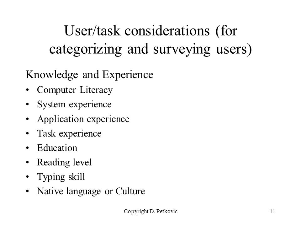 Copyright D. Petkovic11 User/task considerations (for categorizing and surveying users) Knowledge and Experience Computer Literacy System experience A