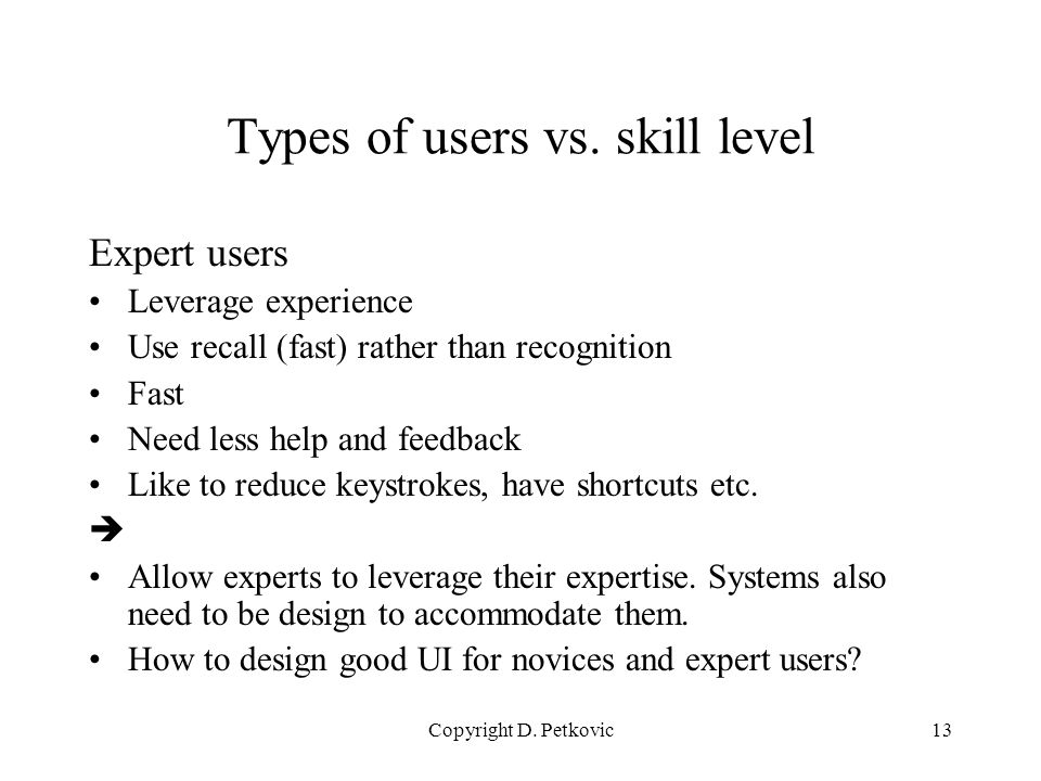 Copyright D. Petkovic13 Types of users vs. skill level Expert users Leverage experience Use recall (fast) rather than recognition Fast Need less help