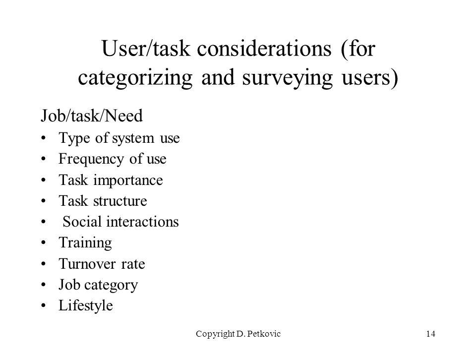 Copyright D. Petkovic14 User/task considerations (for categorizing and surveying users) Job/task/Need Type of system use Frequency of use Task importa