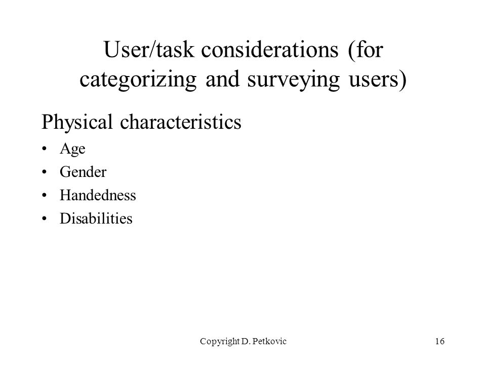 Copyright D. Petkovic16 User/task considerations (for categorizing and surveying users) Physical characteristics Age Gender Handedness Disabilities