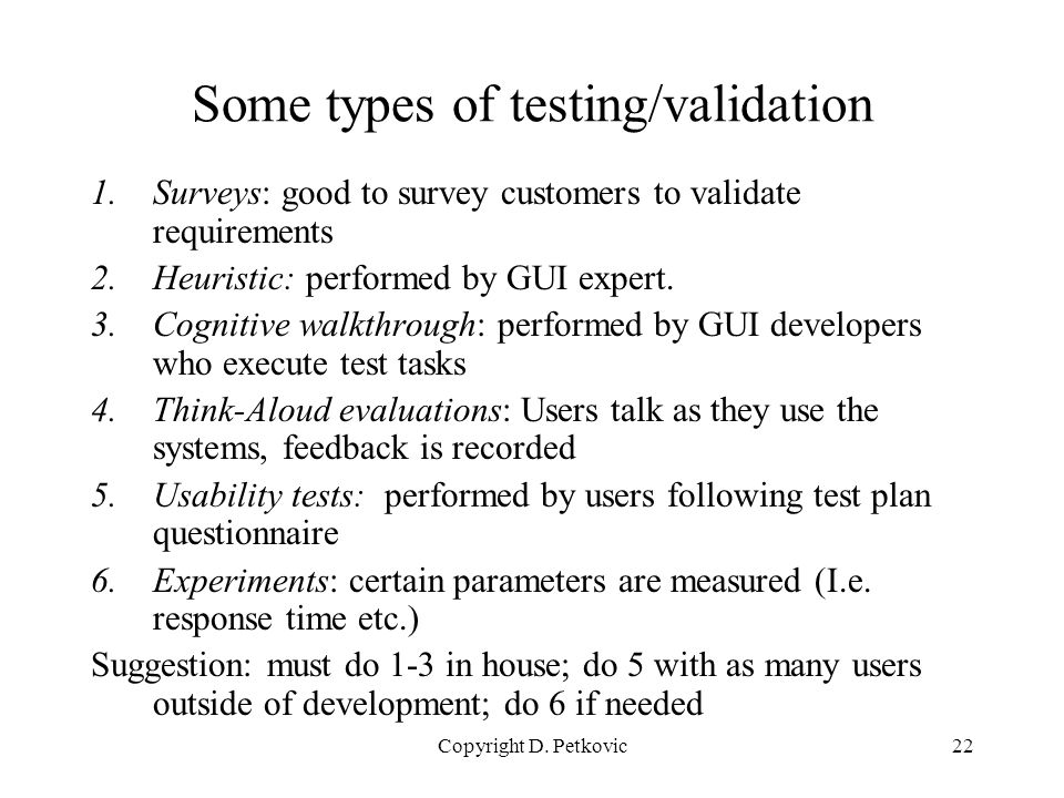 Copyright D. Petkovic22 Some types of testing/validation 1.Surveys: good to survey customers to validate requirements 2.Heuristic: performed by GUI ex
