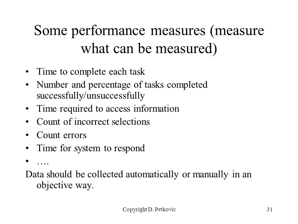 Copyright D. Petkovic31 Some performance measures (measure what can be measured) Time to complete each task Number and percentage of tasks completed s