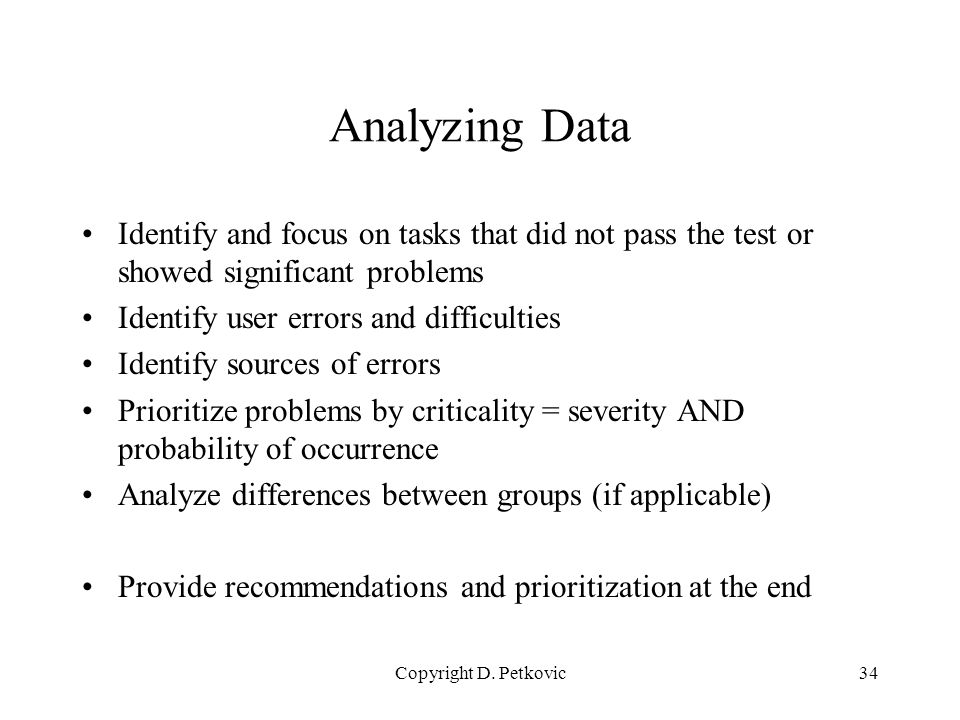 Copyright D. Petkovic34 Analyzing Data Identify and focus on tasks that did not pass the test or showed significant problems Identify user errors and