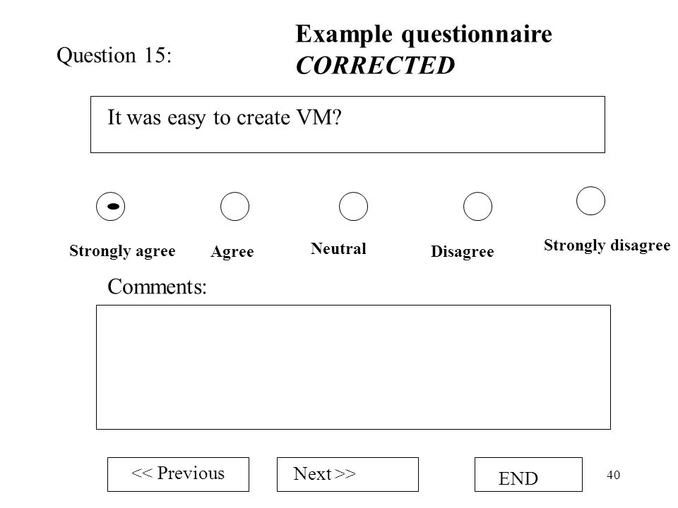 40 It was easy to create VM? Strongly agree Neutral Strongly disagree Question 15: Example questionnaire CORRECTED Comments: << Previous Next >> END A